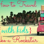How To Travel with Kids Like a Rockstar {Upcoming Series}