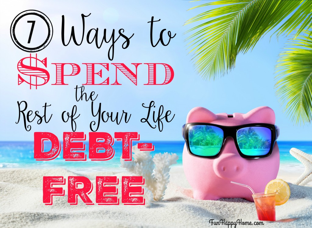 7 Ways to Spend the Rest of Your Life Debt Free from FunHappyHome.com