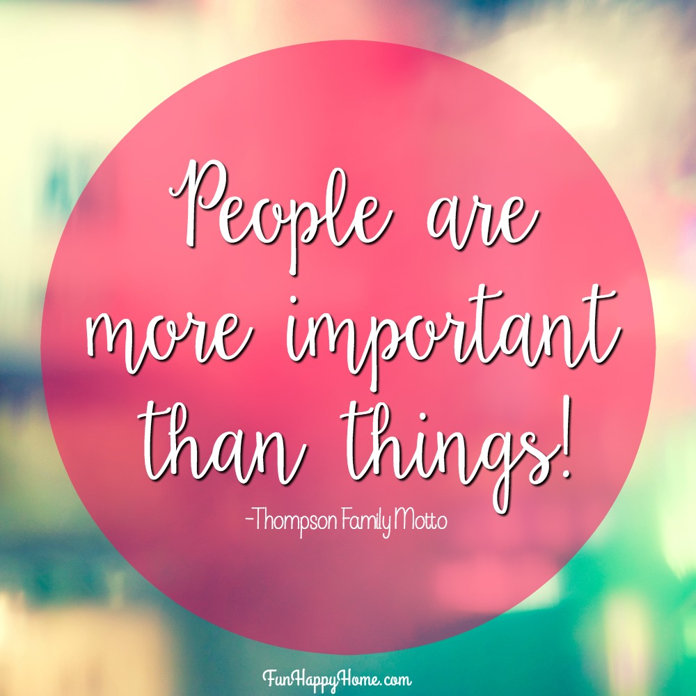 People are more important than things! Thompson Family Motto